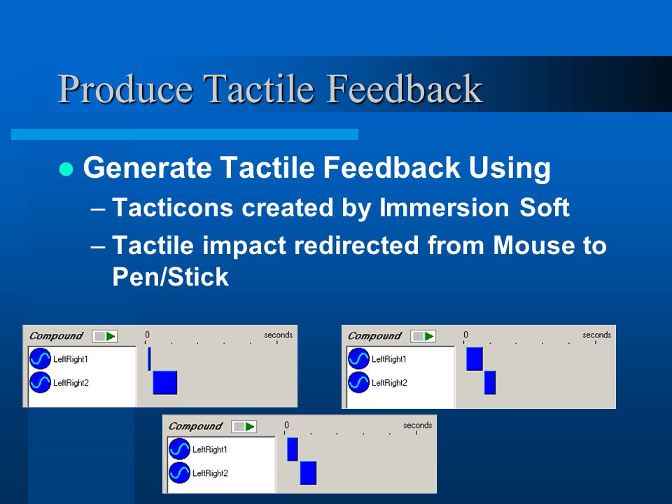 Produce Tactile Feedback Generate Tactile Feedback Using –Tacticons created by Immersion Soft –Tactile impact redirected from Mouse to Pen/Stick