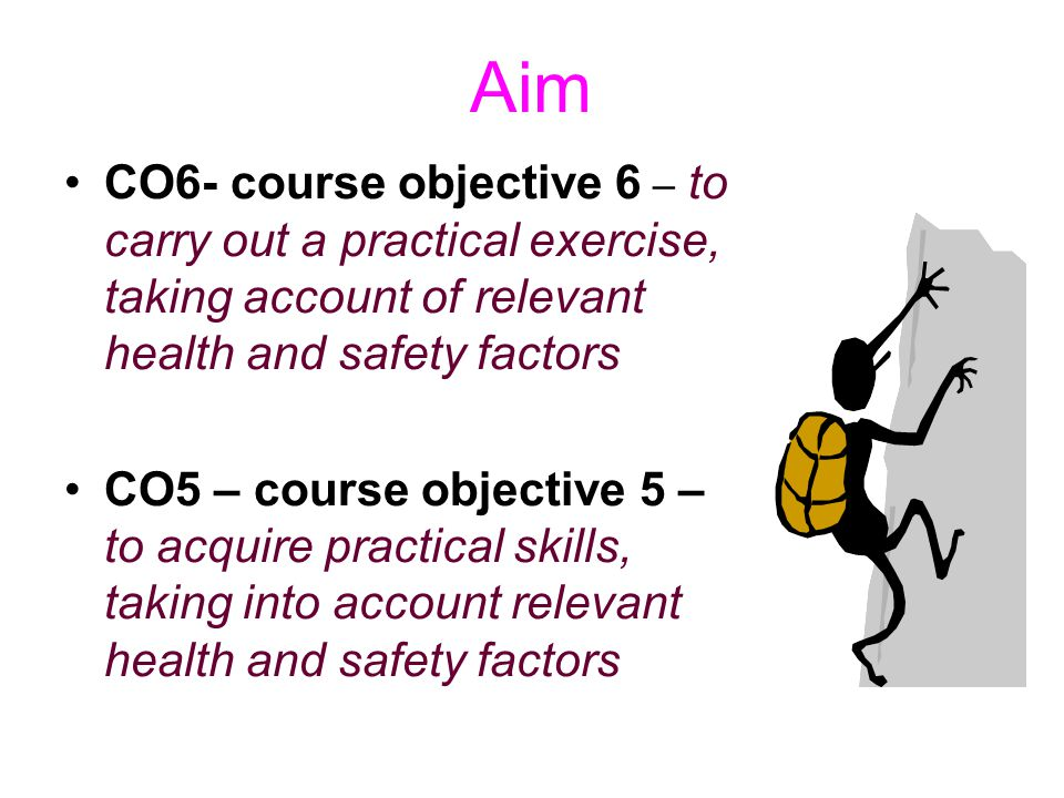 Aim CO6- course objective 6 – to carry out a practical exercise, taking account of relevant health and safety factors CO5 – course objective 5 – to ac