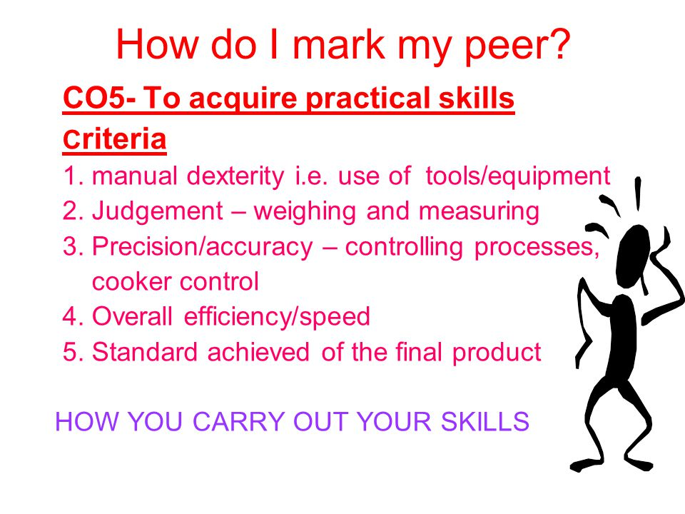 How do I mark my peer? CO5- To acquire practical skills C riteria 1. manual dexterity i.e. use of tools/equipment 2. Judgement – weighing and measurin