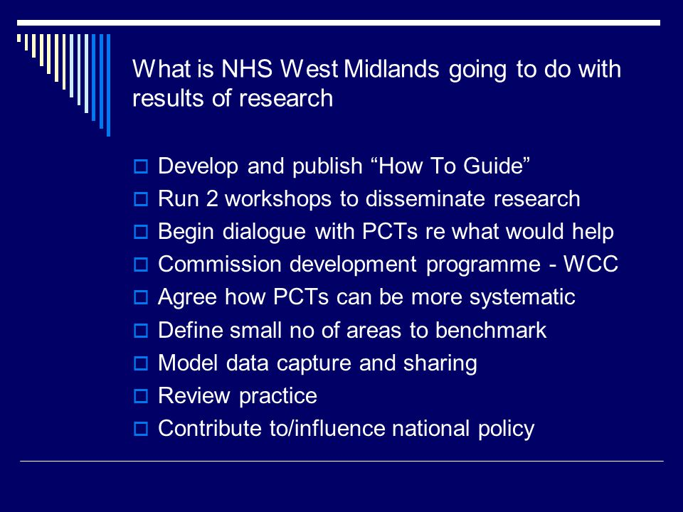 What is NHS West Midlands going to do with results of research Develop and publish How To Guide Run 2 workshops to disseminate research Begin dialogue with PCTs re what would help Commission development programme - WCC Agree how PCTs can be more systematic Define small no of areas to benchmark Model data capture and sharing Review practice Contribute to/influence national policy
