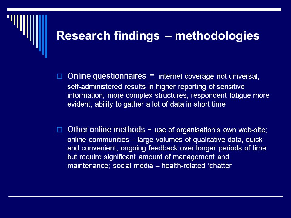 Research findings – methodologies Online questionnaires - internet coverage not universal, self-administered results in higher reporting of sensitive information, more complex structures, respondent fatigue more evident, ability to gather a lot of data in short time Other online methods - use of organisations own web-site; online communities – large volumes of qualitative data, quick and convenient, ongoing feedback over longer periods of time but require significant amount of management and maintenance; social media – health-related chatter