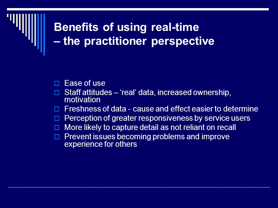 Benefits of using real-time – the practitioner perspective Ease of use Staff attitudes – real data, increased ownership, motivation Freshness of data - cause and effect easier to determine Perception of greater responsiveness by service users More likely to capture detail as not reliant on recall Prevent issues becoming problems and improve experience for others
