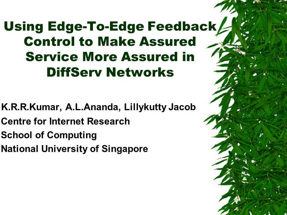 Outline Introduction –Need for QoS –Solutions TCP over DiffServ –Issues CATC –Key Observations –Design Considerations –Topology –Edge-to-Edge Feedback Architecture –Marking Algorithm Simulation Details Results and Analysis Deployment Inferences and Future work