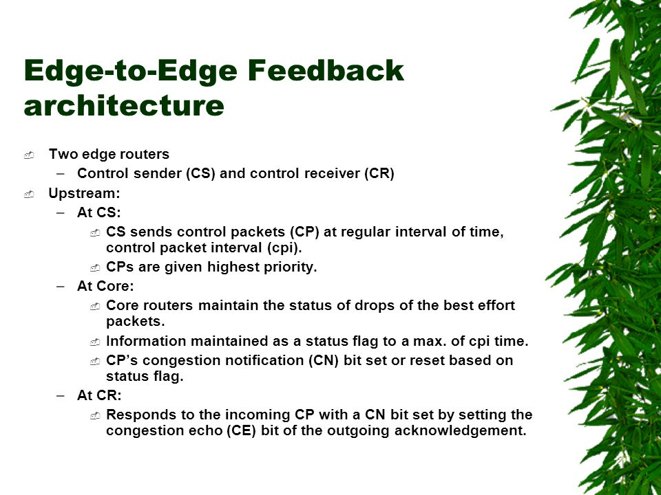 Edge-to-Edge Feedback architecture Two edge routers –Control sender (CS) and control receiver (CR) Upstream: –At CS: CS sends control packets (CP) at regular interval of time, control packet interval (cpi).