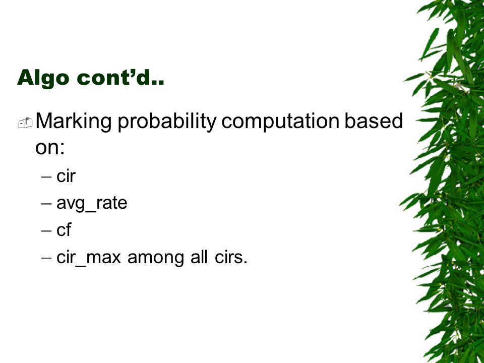 Algo contd.. Marking probability computation based on: –cir –avg_rate –cf –cir_max among all cirs.