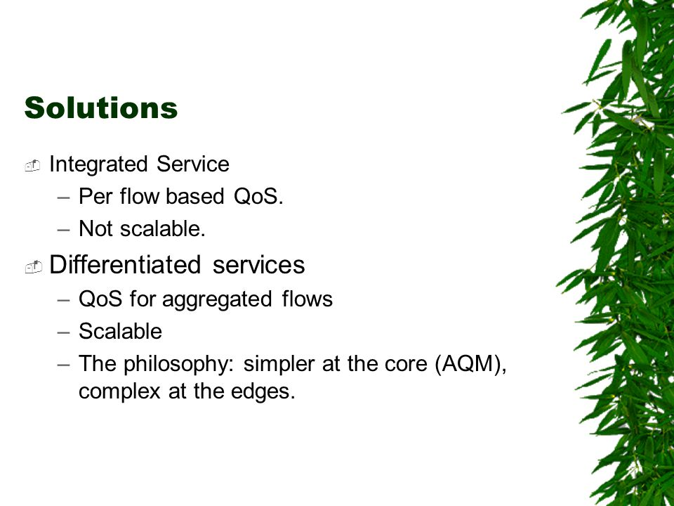 Solutions Integrated Service –Per flow based QoS. –Not scalable. Differentiated services –QoS for aggregated flows –Scalable –The philosophy: simpler