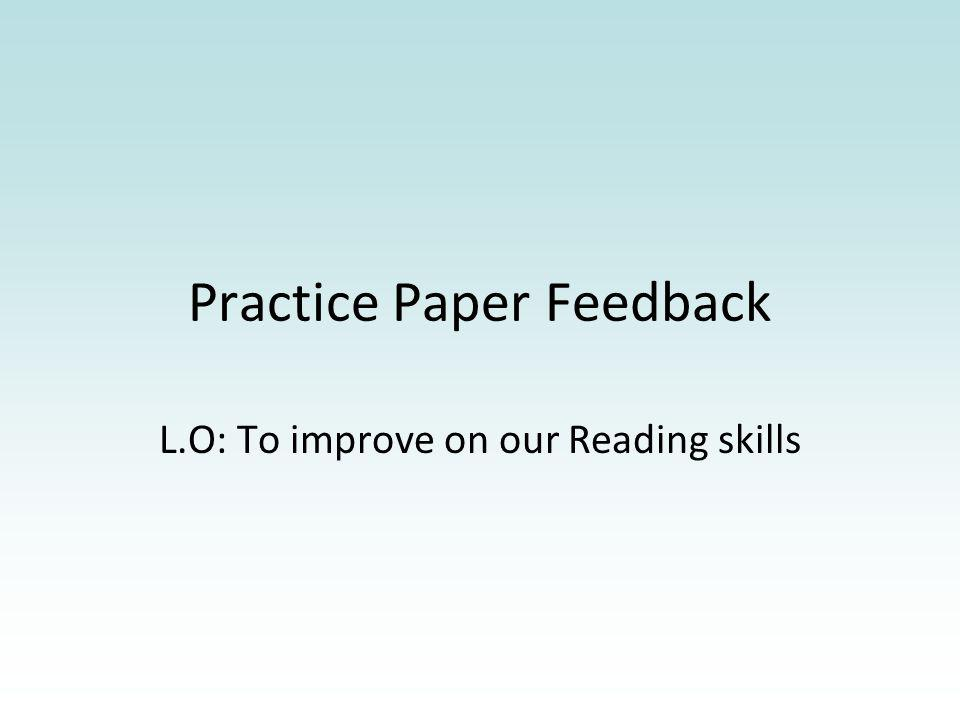 Practice Paper Feedback L.O: To improve on our Reading skills