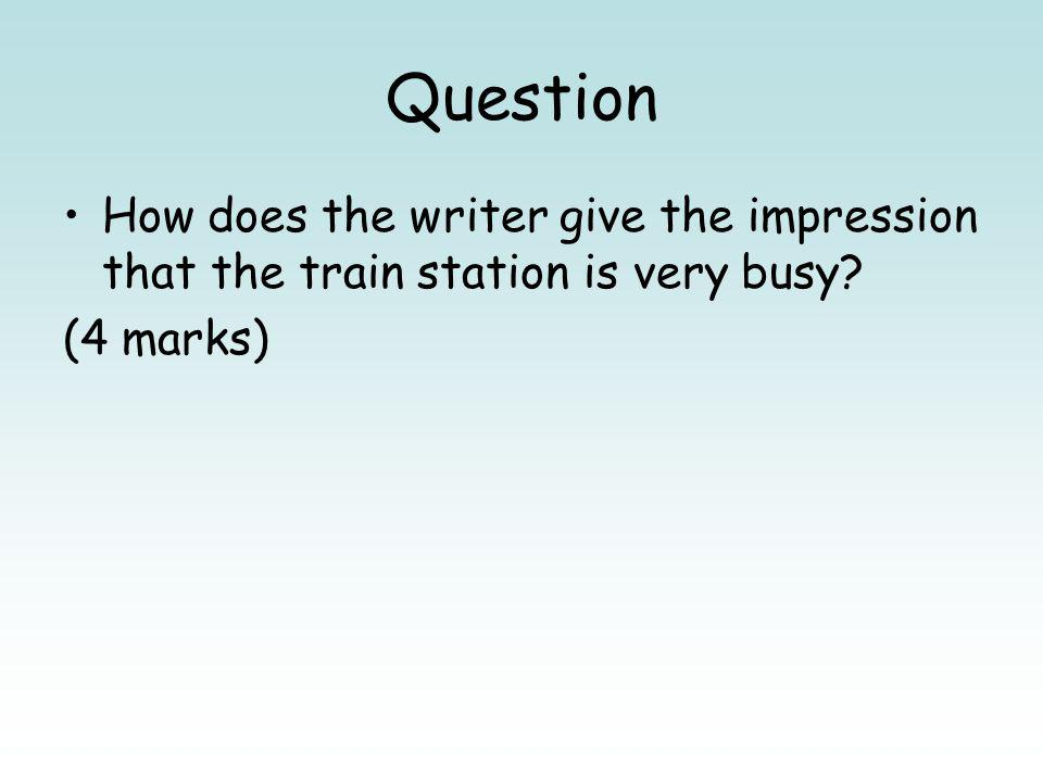 Question How does the writer give the impression that the train station is very busy? (4 marks)