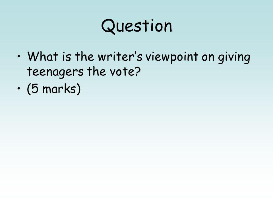Question What is the writers viewpoint on giving teenagers the vote? (5 marks)