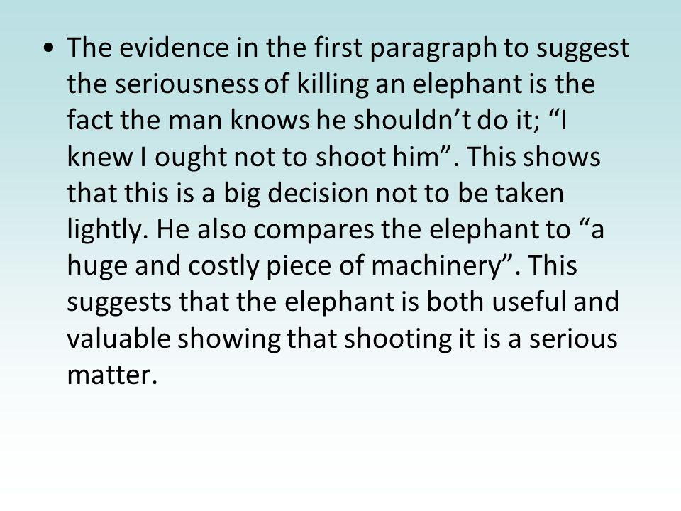 The evidence in the first paragraph to suggest the seriousness of killing an elephant is the fact the man knows he shouldnt do it; I knew I ought not to shoot him.