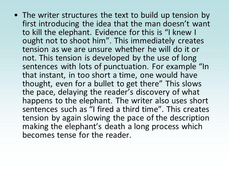 The writer structures the text to build up tension by first introducing the idea that the man doesnt want to kill the elephant. Evidence for this is I
