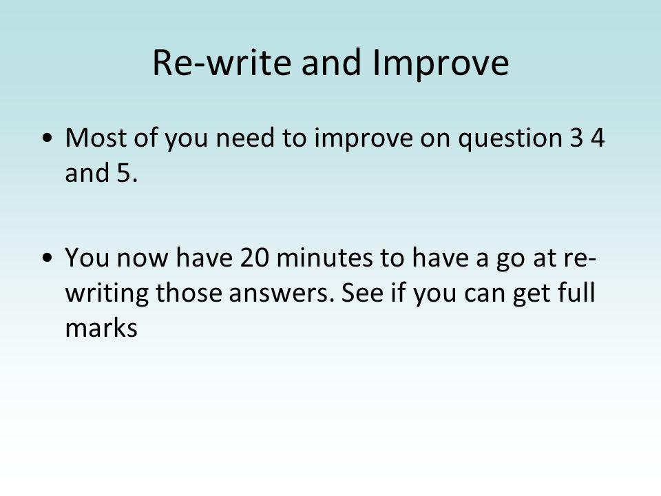 Re-write and Improve Most of you need to improve on question 3 4 and 5. You now have 20 minutes to have a go at re- writing those answers. See if you