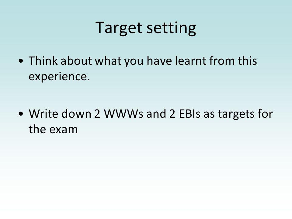 Target setting Think about what you have learnt from this experience. Write down 2 WWWs and 2 EBIs as targets for the exam