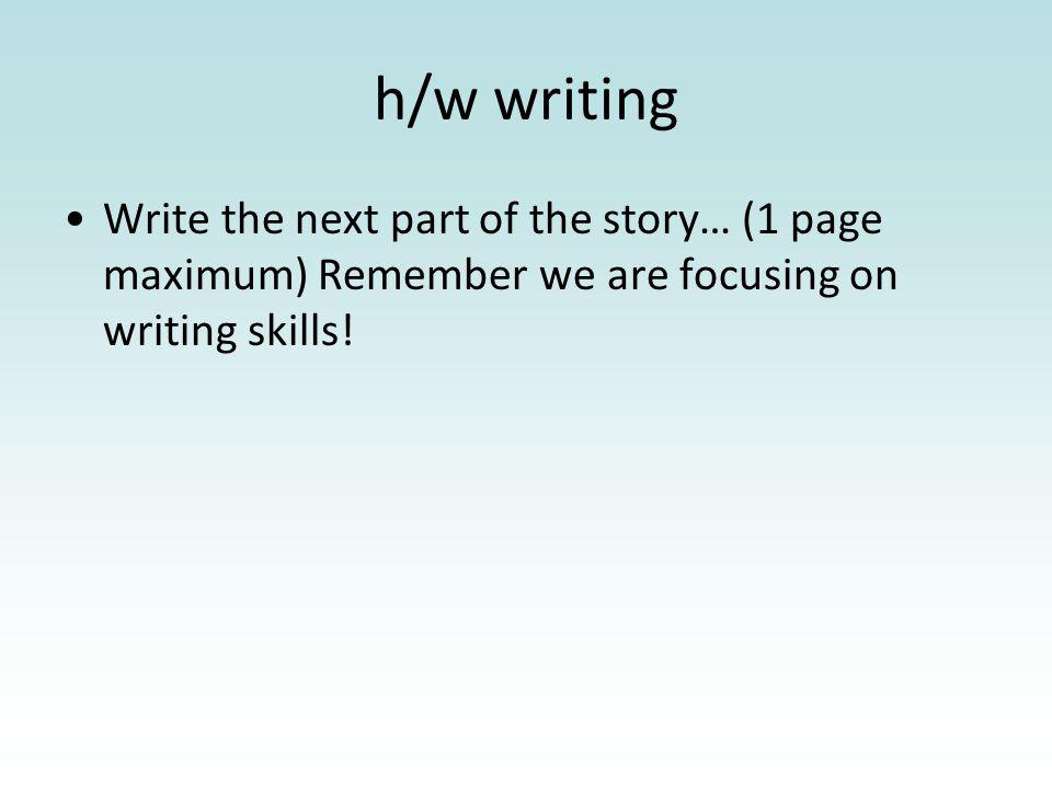 h/w writing Write the next part of the story… (1 page maximum) Remember we are focusing on writing skills!