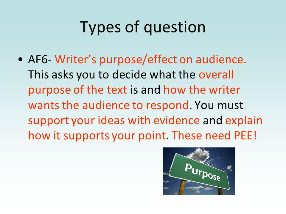 Types of question AF6- Writers purpose/effect on audience. This asks you to decide what the overall purpose of the text is and how the writer wants th