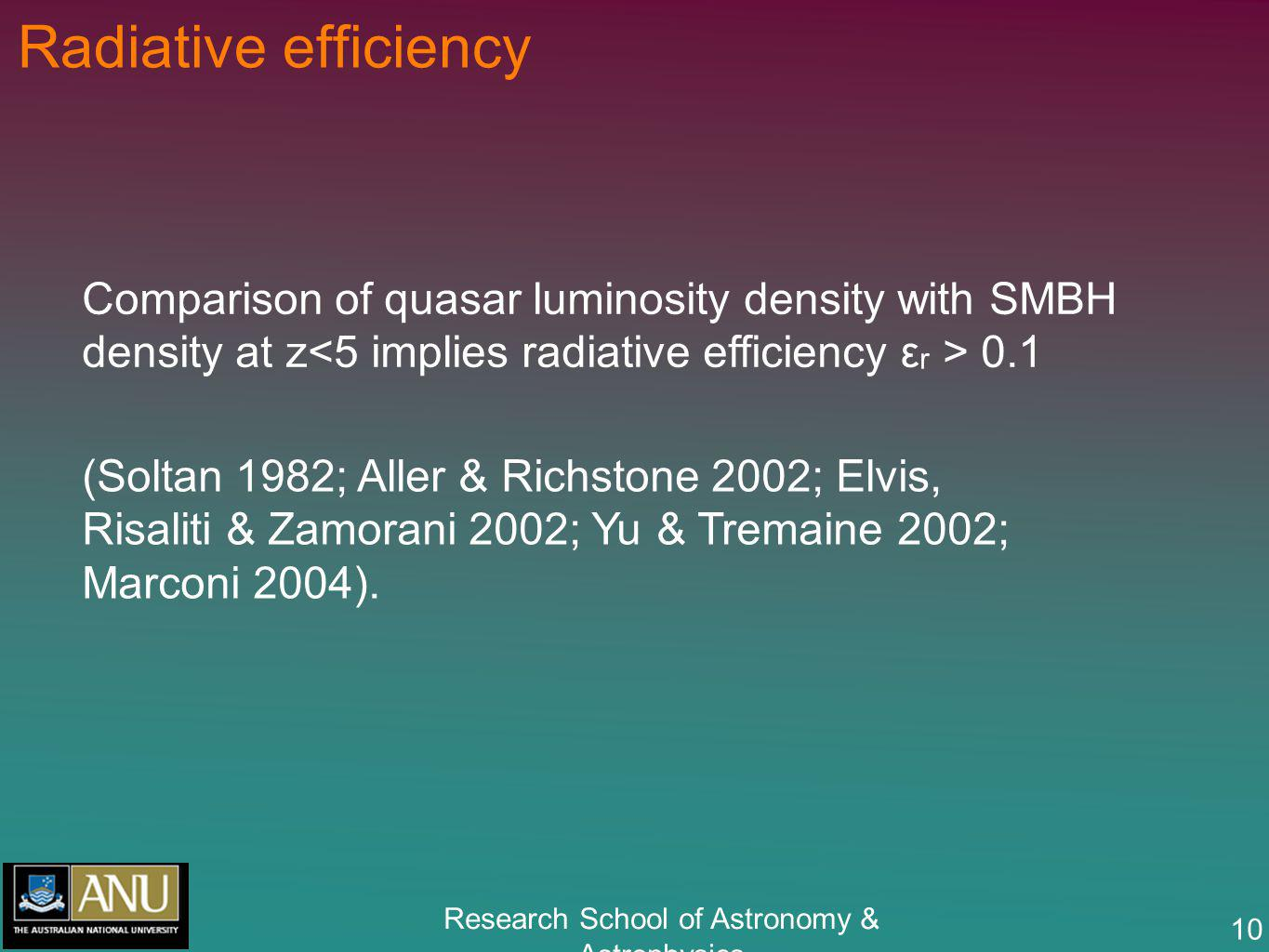 Research School of Astronomy & Astrophysics 10 Radiative efficiency Comparison of quasar luminosity density with SMBH density at z 0.1 (Soltan 1982; A