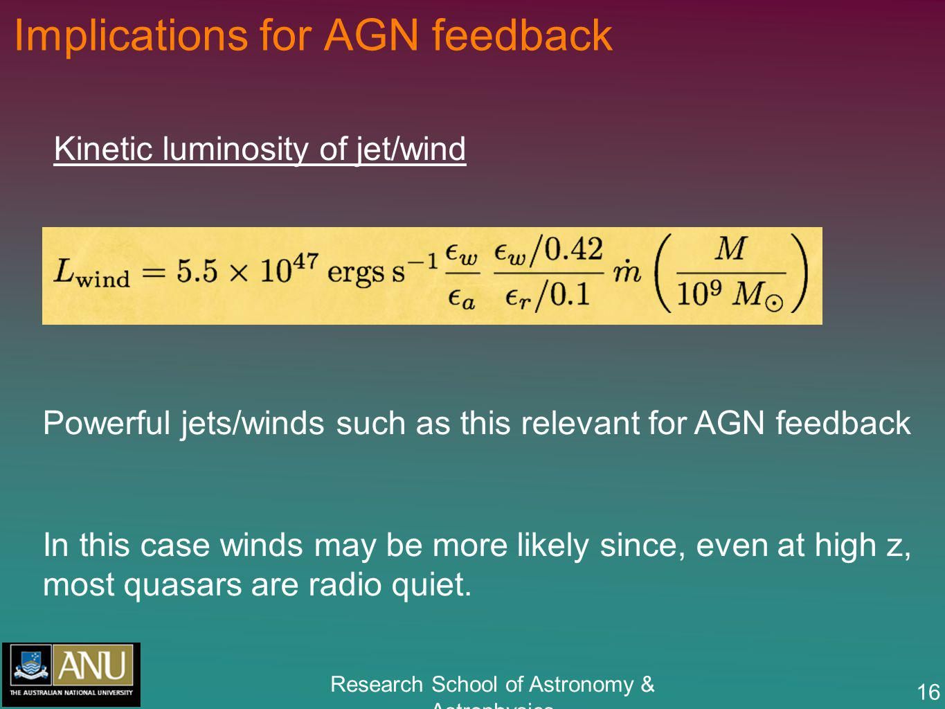 Research School of Astronomy & Astrophysics 16 Implications for AGN feedback Kinetic luminosity of jet/wind Powerful jets/winds such as this relevant