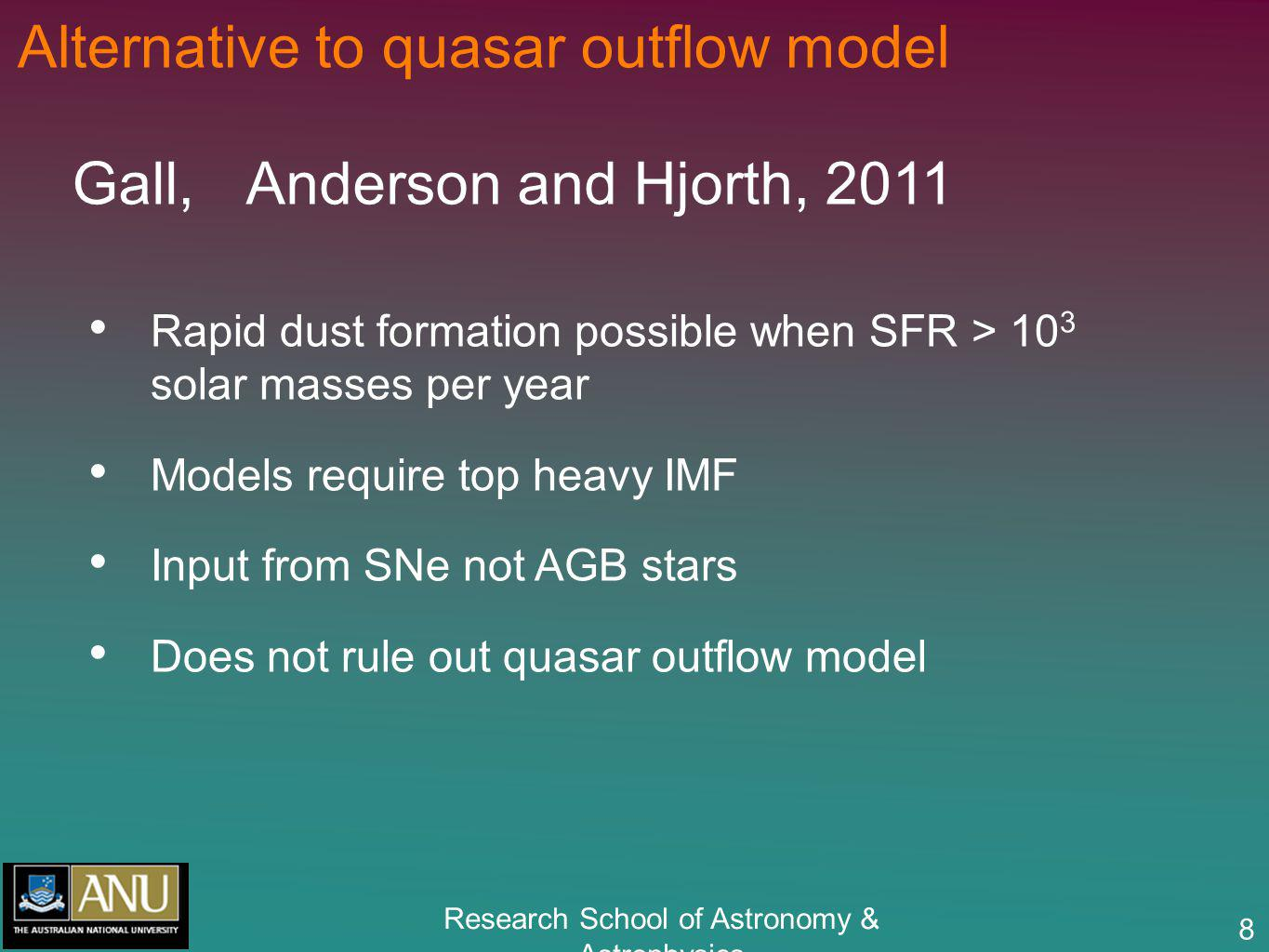 Research School of Astronomy & Astrophysics 8 Alternative to quasar outflow model Gall, Anderson and Hjorth, 2011 Rapid dust formation possible when S