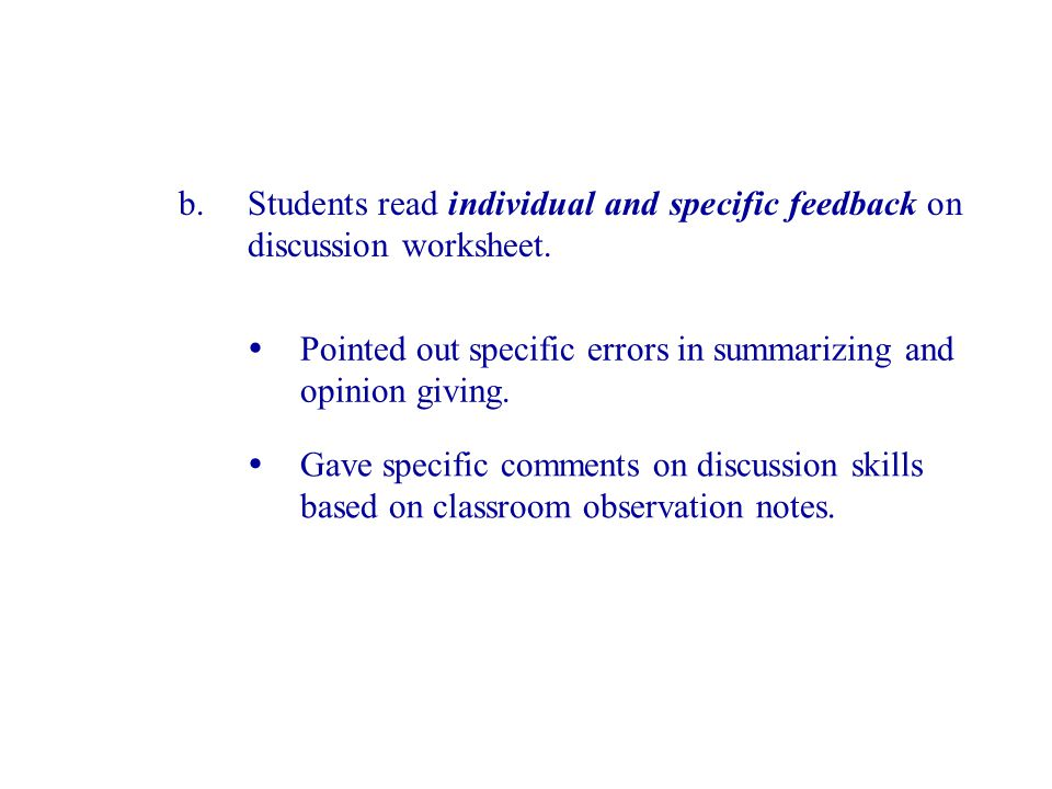 b.Students read individual and specific feedback on discussion worksheet. Pointed out specific errors in summarizing and opinion giving. Gave specific