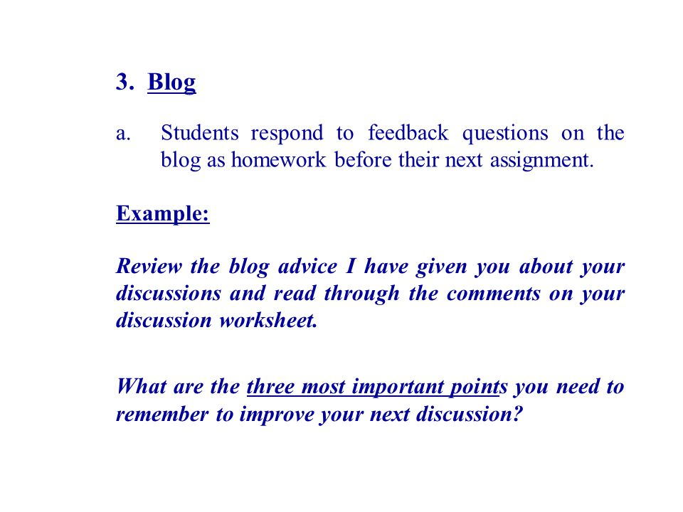 3. Blog a.Students respond to feedback questions on the blog as homework before their next assignment. Example: Review the blog advice I have given yo