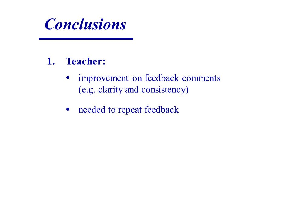 Conclusions 1.Teacher: improvement on feedback comments (e.g. clarity and consistency) needed to repeat feedback