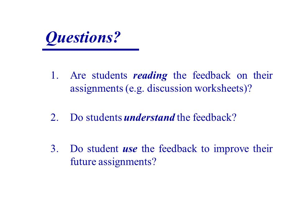 Questions? 1.Are students reading the feedback on their assignments (e.g. discussion worksheets)? 2.Do students understand the feedback? 3.Do student
