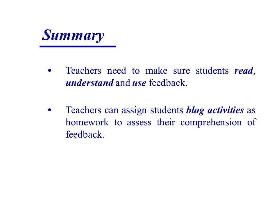 Summary Teachers need to make sure students read, understand and use feedback. Teachers can assign students blog activities as homework to assess thei