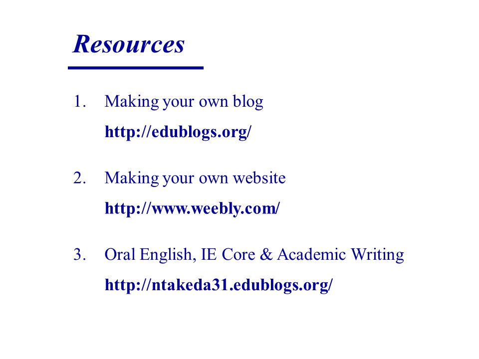 Resources 1.Making your own blog http://edublogs.org/ 2.Making your own website http://www.weebly.com/ 3.Oral English, IE Core & Academic Writing http