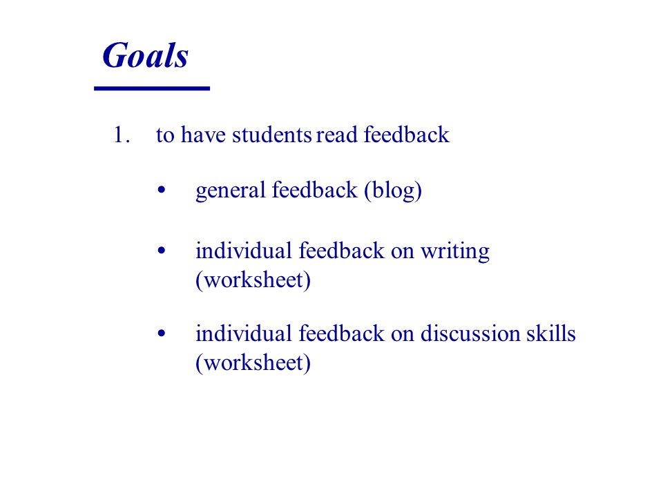 Goals 1.to have students read feedback general feedback (blog) individual feedback on writing (worksheet) individual feedback on discussion skills (worksheet)