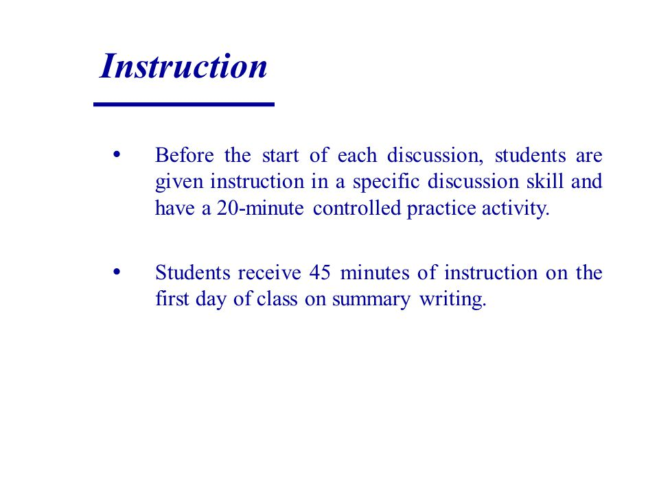 Instruction Before the start of each discussion, students are given instruction in a specific discussion skill and have a 20-minute controlled practic