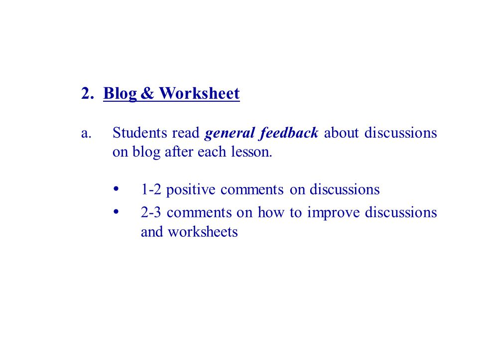 2. Blog & Worksheet a.Students read general feedback about discussions on blog after each lesson. 1-2 positive comments on discussions 2-3 comments on