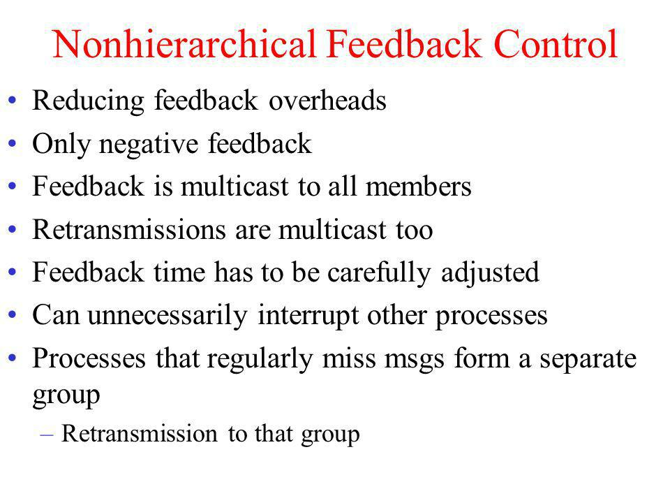 Nonhierarchical Feedback Control Reducing feedback overheads Only negative feedback Feedback is multicast to all members Retransmissions are multicast too Feedback time has to be carefully adjusted Can unnecessarily interrupt other processes Processes that regularly miss msgs form a separate group –Retransmission to that group