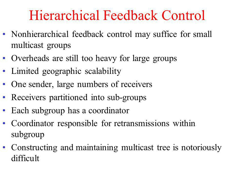 Hierarchical Feedback Control Nonhierarchical feedback control may suffice for small multicast groups Overheads are still too heavy for large groups L