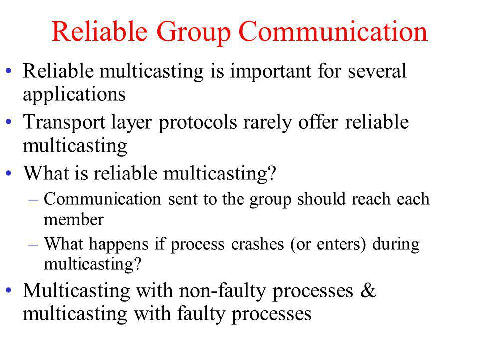 Reliable Group Communication Reliable multicasting is important for several applications Transport layer protocols rarely offer reliable multicasting What is reliable multicasting.