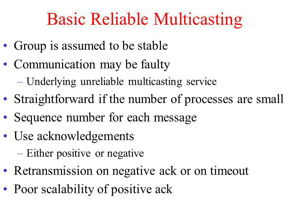 Basic Reliable Multicasting Group is assumed to be stable Communication may be faulty –Underlying unreliable multicasting service Straightforward if the number of processes are small Sequence number for each message Use acknowledgements –Either positive or negative Retransmission on negative ack or on timeout Poor scalability of positive ack