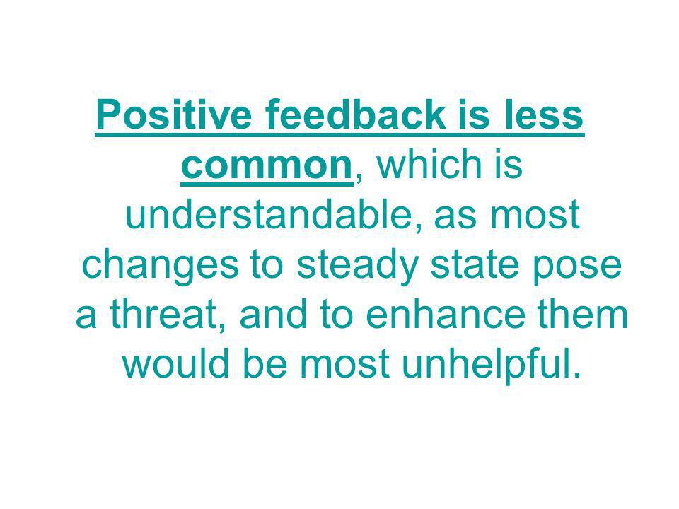 Positive feedback is less common, which is understandable, as most changes to steady state pose a threat, and to enhance them would be most unhelpful.