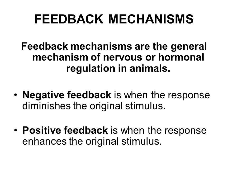 FEEDBACK MECHANISMS Feedback mechanisms are the general mechanism of nervous or hormonal regulation in animals.