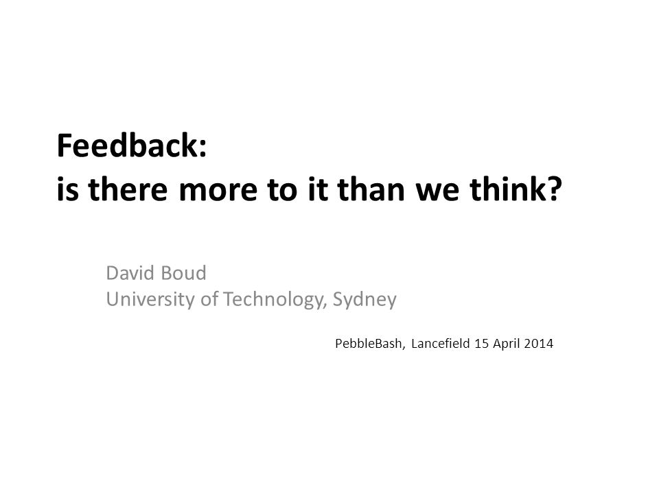 Feedback: is there more to it than we think? David Boud University of Technology, Sydney PebbleBash, Lancefield 15 April 2014