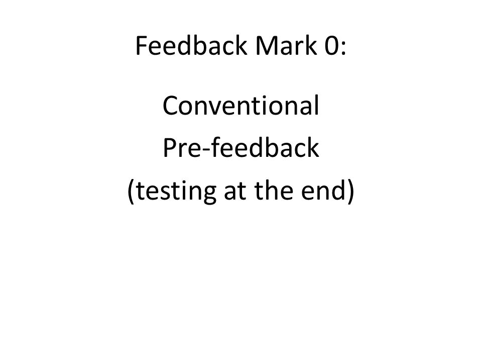 Feedback Mark 0: Conventional Pre-feedback (testing at the end)