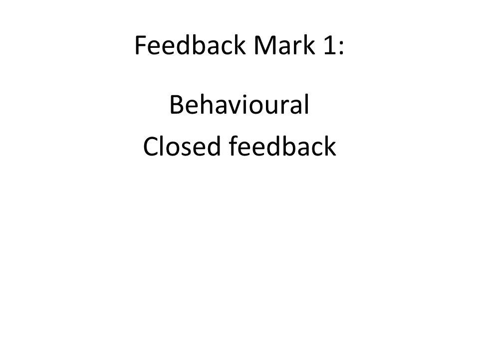 Feedback Mark 1: Behavioural Closed feedback