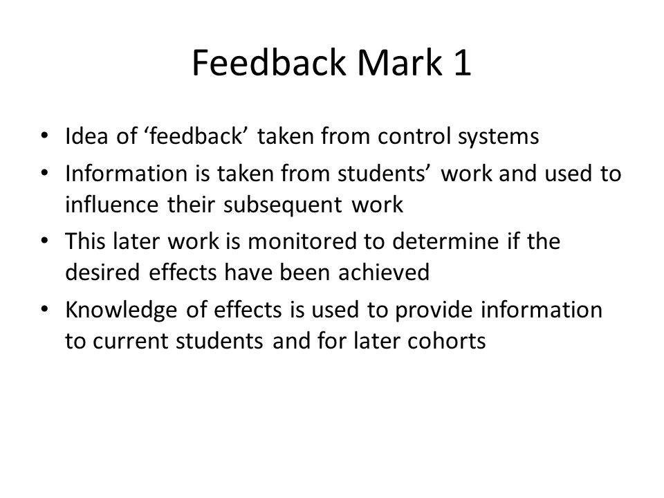 Feedback Mark 1 Idea of feedback taken from control systems Information is taken from students work and used to influence their subsequent work This later work is monitored to determine if the desired effects have been achieved Knowledge of effects is used to provide information to current students and for later cohorts