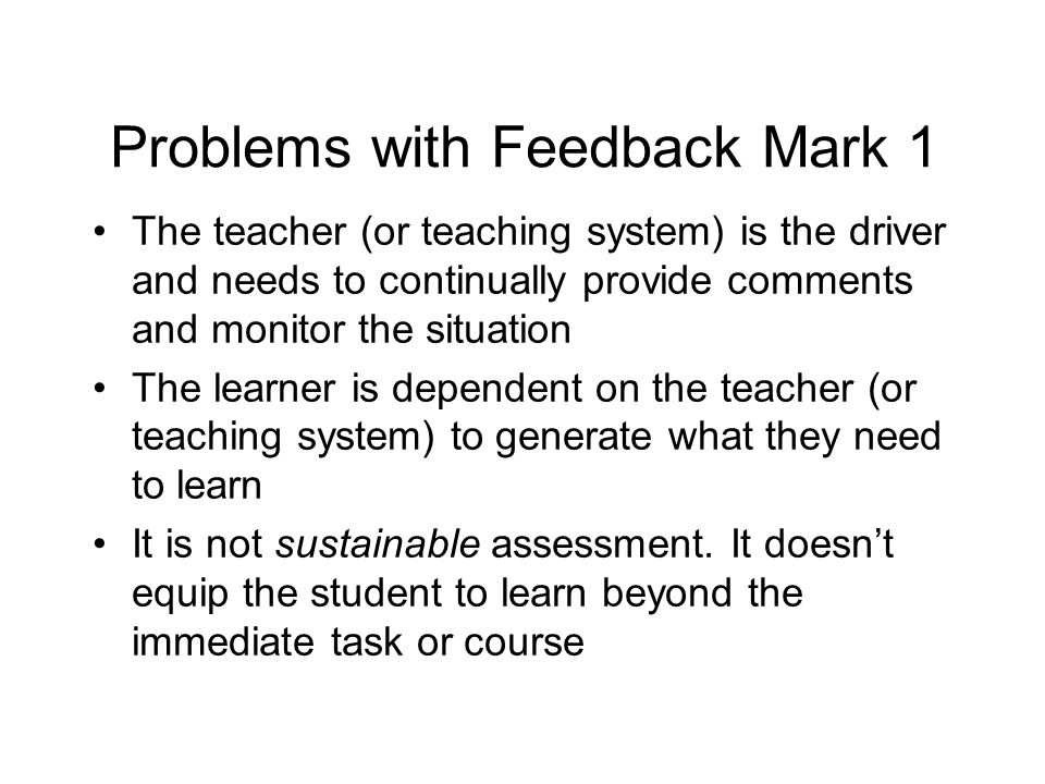Problems with Feedback Mark 1 The teacher (or teaching system) is the driver and needs to continually provide comments and monitor the situation The learner is dependent on the teacher (or teaching system) to generate what they need to learn It is not sustainable assessment.