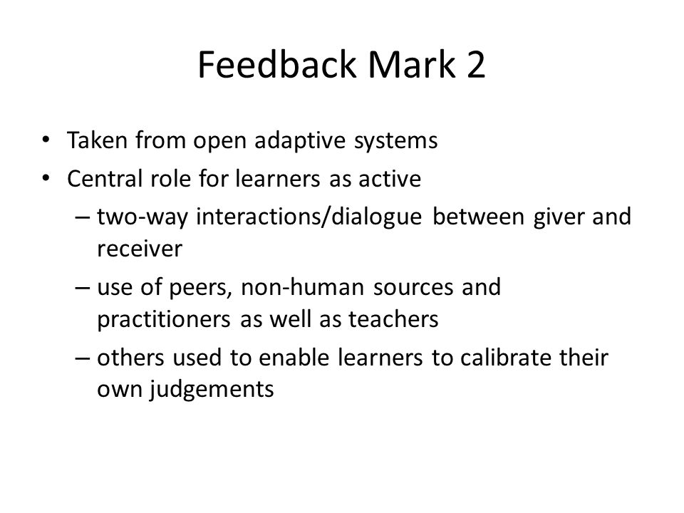 Feedback Mark 2 Taken from open adaptive systems Central role for learners as active – two-way interactions/dialogue between giver and receiver – use of peers, non-human sources and practitioners as well as teachers – others used to enable learners to calibrate their own judgements
