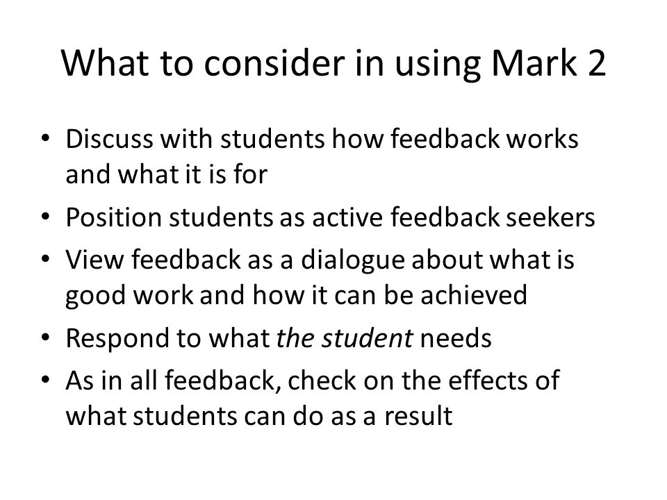 What to consider in using Mark 2 Discuss with students how feedback works and what it is for Position students as active feedback seekers View feedbac