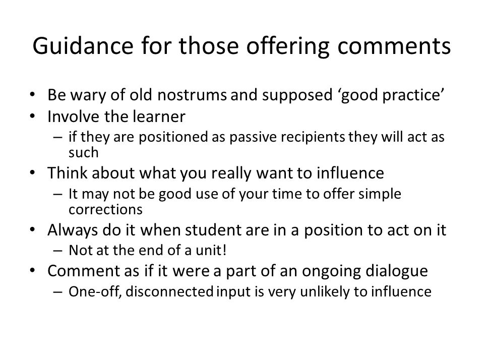 Guidance for those offering comments Be wary of old nostrums and supposed good practice Involve the learner – if they are positioned as passive recipients they will act as such Think about what you really want to influence – It may not be good use of your time to offer simple corrections Always do it when student are in a position to act on it – Not at the end of a unit.