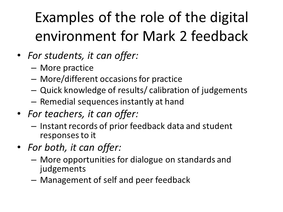 Examples of the role of the digital environment for Mark 2 feedback For students, it can offer: – More practice – More/different occasions for practic