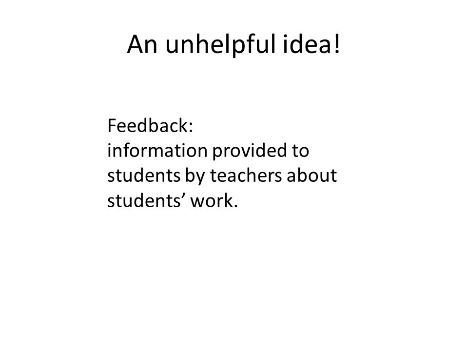 An unhelpful idea! Feedback: information provided to students by teachers about students work.