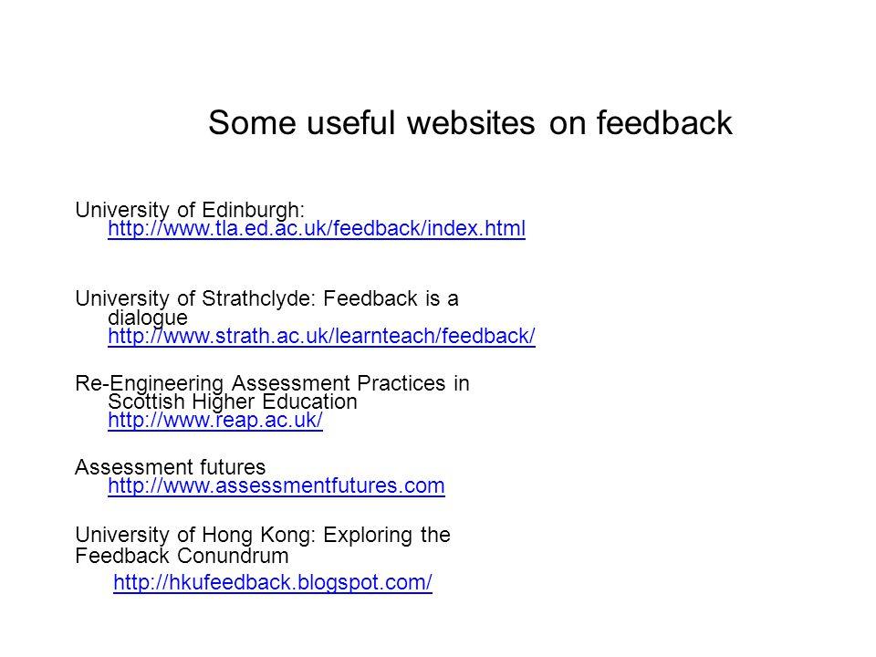 Some useful websites on feedback University of Edinburgh: http://www.tla.ed.ac.uk/feedback/index.html http://www.tla.ed.ac.uk/feedback/index.html University of Strathclyde: Feedback is a dialogue http://www.strath.ac.uk/learnteach/feedback/ http://www.strath.ac.uk/learnteach/feedback/ Re-Engineering Assessment Practices in Scottish Higher Education http://www.reap.ac.uk/ http://www.reap.ac.uk/ Assessment futures http://www.assessmentfutures.com http://www.assessmentfutures.com University of Hong Kong: Exploring the Feedback Conundrum http://hkufeedback.blogspot.com/