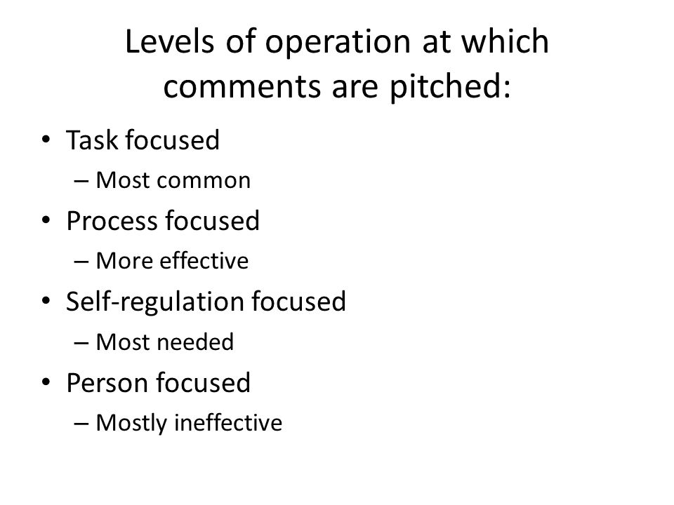 Levels of operation at which comments are pitched: Task focused – Most common Process focused – More effective Self-regulation focused – Most needed P