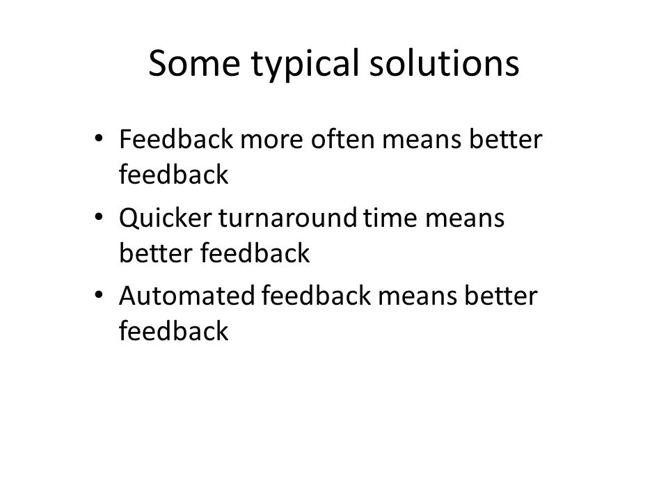 Some typical solutions Feedback more often means better feedback Quicker turnaround time means better feedback Automated feedback means better feedback